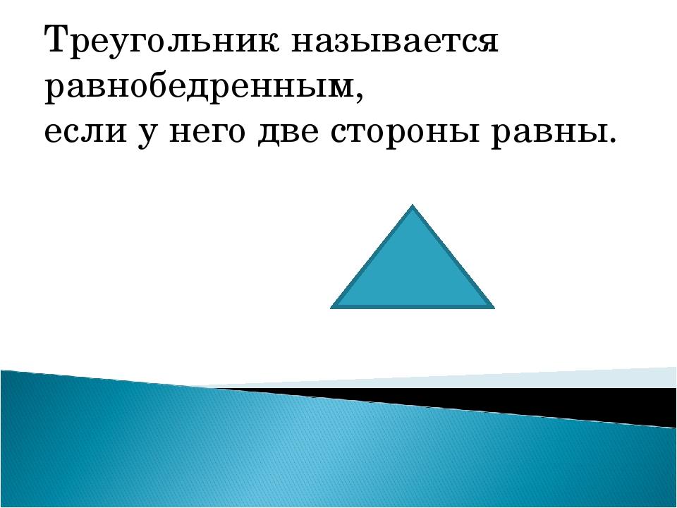 Треугольник называется равнобедренным, если у него две стороны равны.