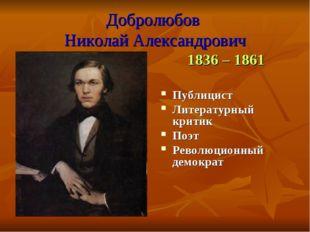Добролюбов Николай Александрович 1836 – 1861 Публицист Литературный критик По