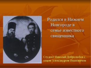 Родился в Нижнем Новгороде в семье известного священника Студент Николай Добр