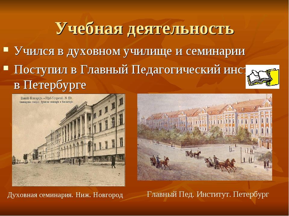 Учебная деятельность Учился в духовном училище и семинарии Поступил в Главный...