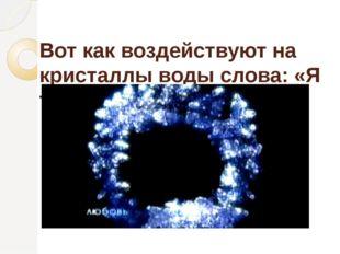 Вот как воздействуют на кристаллы воды слова: «Я тебя люблю»