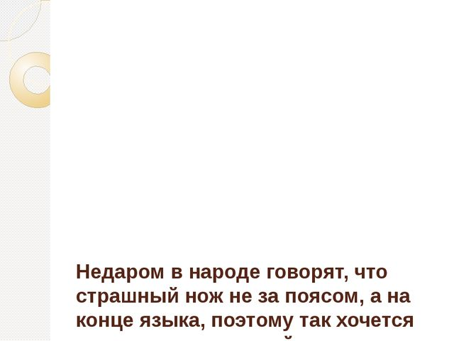 Недаром в народе говорят, что страшный нож не за поясом, а на конце языка, п...