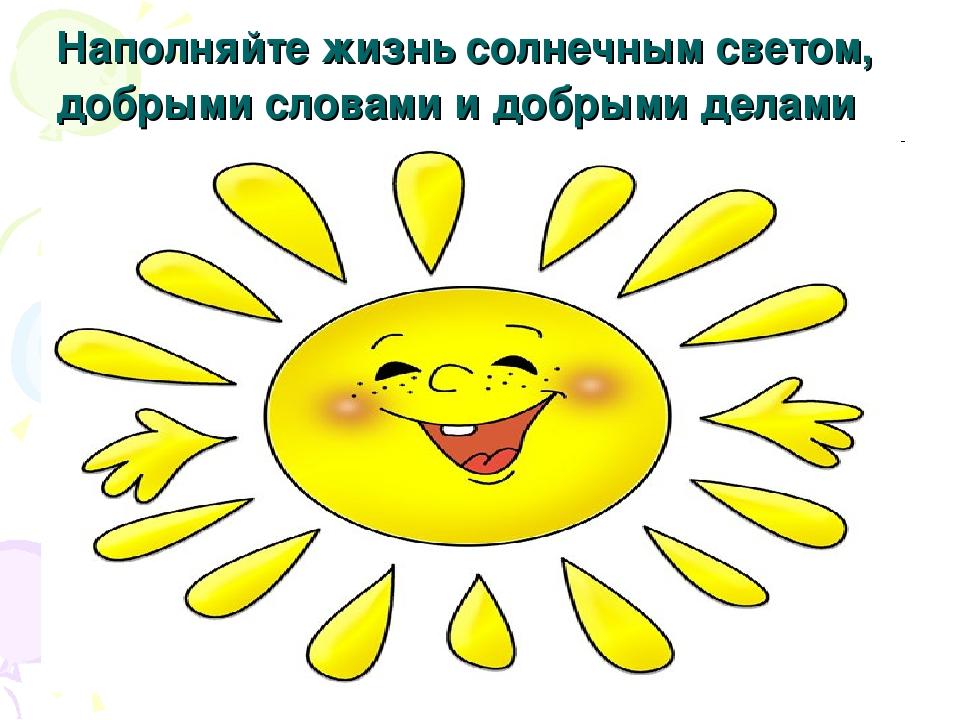Наполняйте жизнь солнечным светом, добрыми словами и добрыми делами