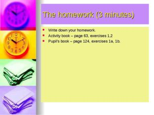 The homework (3 minutes) Write down your homework. Activity book – page 63, e