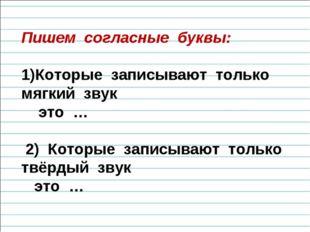Пишем согласные буквы: Которые записывают только мягкий звук это … 2) Которые
