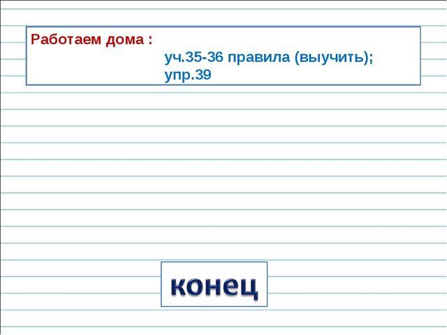 Работаем дома : уч.35-36 правила (выучить); упр.39