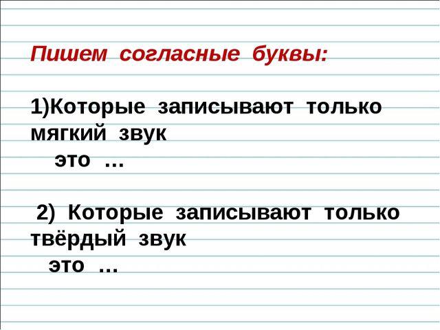 Пишем согласные буквы: Которые записывают только мягкий звук это … 2) Которые...