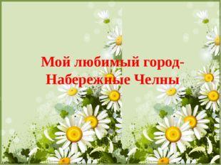 Мой любимый город- Набережные Челны FokinaLida.75@mail.ru FokinaLida.75@mail