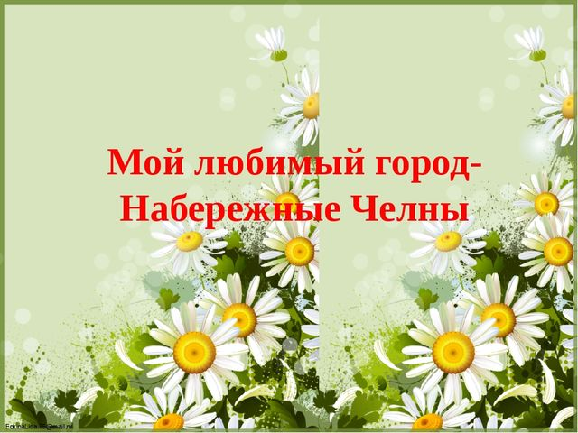 Мой любимый город- Набережные Челны FokinaLida.75@mail.ru FokinaLida.75@mail...