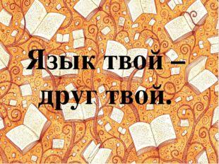 Язык твой – друг твой.