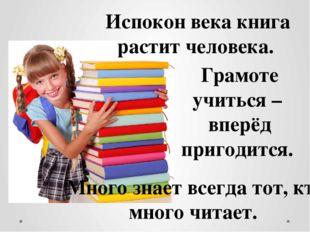 Много знает всегда тот, кто много читает. Испокон века книга растит человека