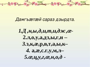 Дамгъæтæй сараз дзырдта. 1.Д,н,ы,д,и,т,и,дж,æ- 2.л,о,у,а,дз,ы,г,н – 3.з,к,æ,р