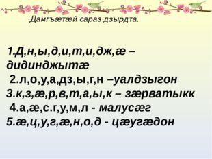 Дамгъæтæй сараз дзырдта. 1.Д,н,ы,д,и,т,и,дж,æ –дидинджытæ 2.л,о,у,а,дз,ы,г,н
