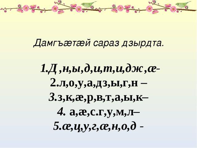 Дамгъæтæй сараз дзырдта. 1.Д,н,ы,д,и,т,и,дж,æ- 2.л,о,у,а,дз,ы,г,н – 3.з,к,æ,р...