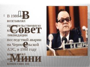 В Совете Министров СССР В 1986 году возглавлял правительственную комиссию по