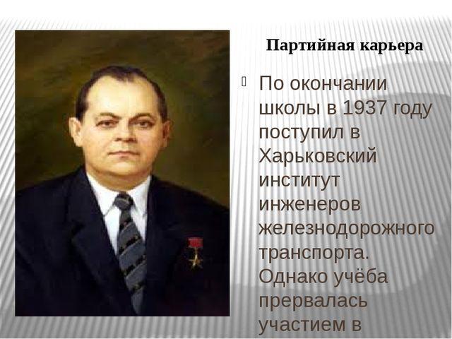 По окончании школы в 1937 году поступил в Харьковский институт инженеров жел...