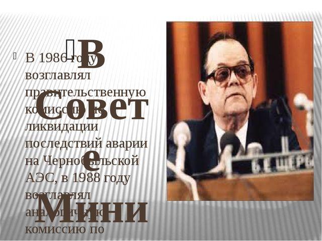 В Совете Министров СССР В 1986 году возглавлял правительственную комиссию по...