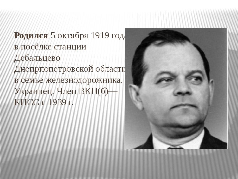 Родился 5 октября 1919 года в посёлке станцииДебальцево Днепрпопетровской об...