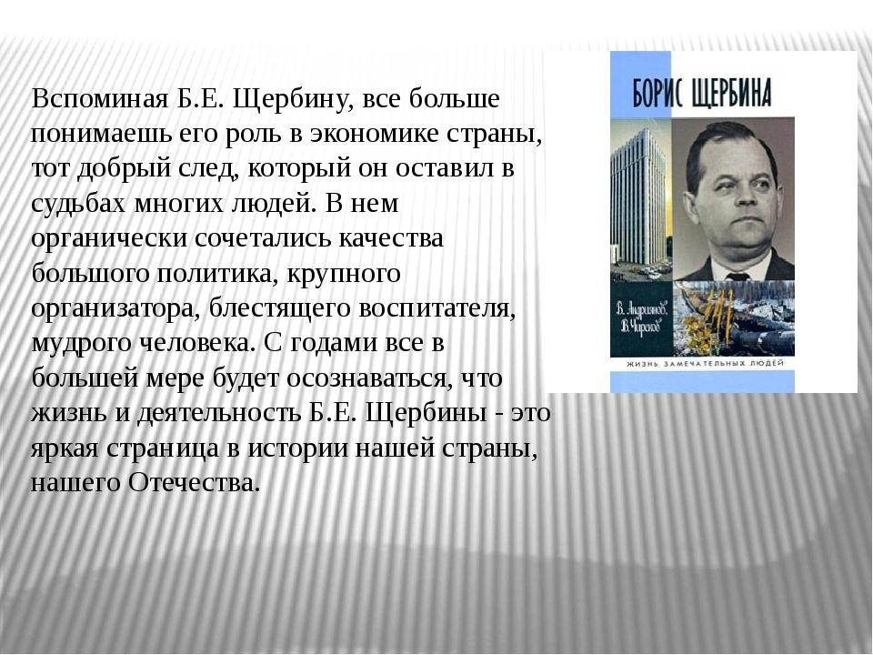 Вспоминая Б.Е. Щербину, все больше понимаешь его роль в экономике страны, то...