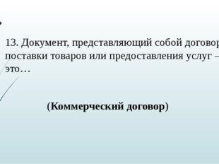 13. Документ, представляющий собой договор поставки товаров или предоставлени