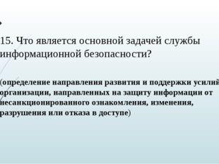 15. Что является основной задачей службы информационной безопасности? (опреде