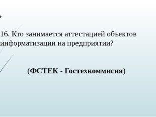 16. Кто занимается аттестацией объектов информатизации на предприятии? (ФСТЕК