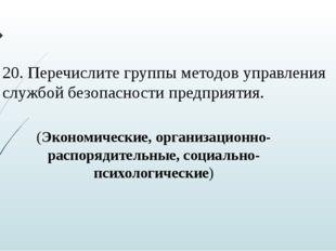 20. Перечислите группы методов управления службой безопасности предприятия. (