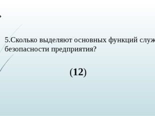 5.Сколько выделяют основных функций служб безопасности предприятия? (12)