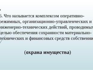 6. Что называется комплексом оперативно-режимных, организационно-управленческ