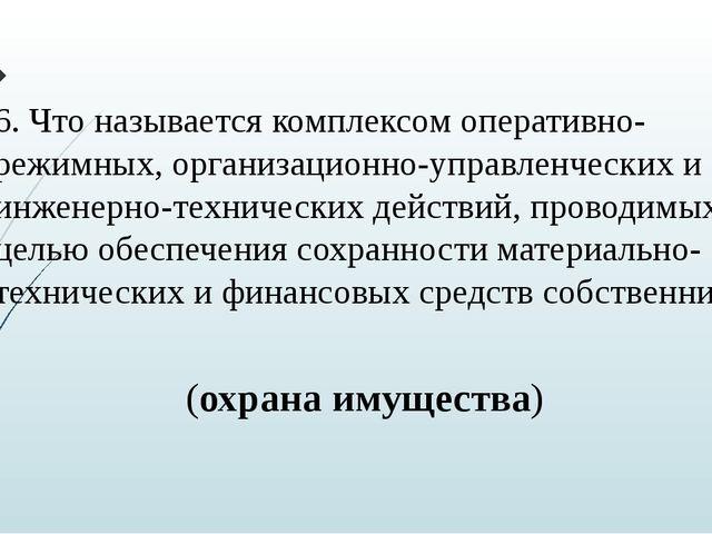 6. Что называется комплексом оперативно-режимных, организационно-управленческ...