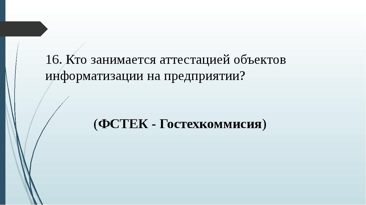 16. Кто занимается аттестацией объектов информатизации на предприятии? (ФСТЕК...
