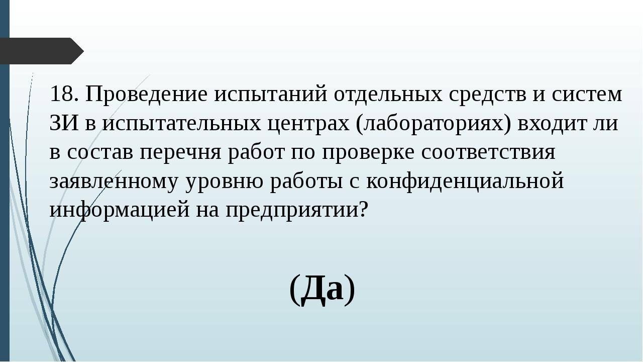 18. Проведение испытаний отдельных средств и систем ЗИ в испытательных центра...