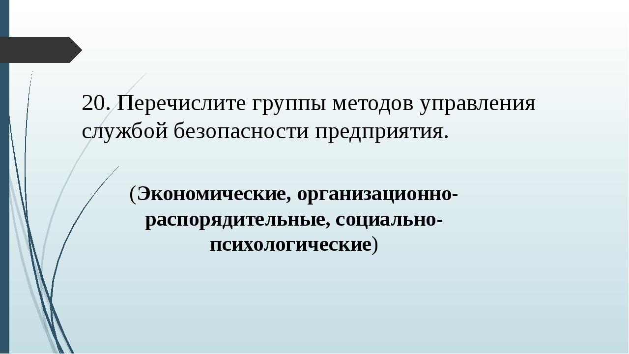20. Перечислите группы методов управления службой безопасности предприятия. (...