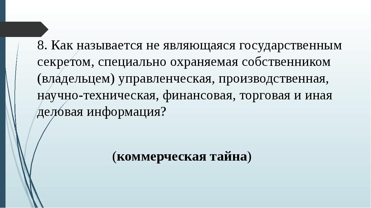 8. Как называется не являющаяся государственным секретом, специально охраняем...