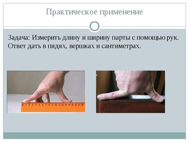 Практическое применение Задача: Измерить длину и ширину парты с помощью рук....