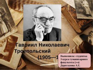 Гавриил Николаевич Троепольский (1905—1995) Выполнила: студентка 3 курса гум