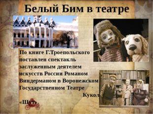 Белый Бим в театре По книге Г.Троепольского поставлен спектакль заслуженным д