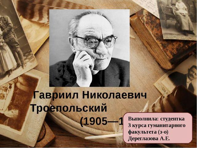 Гавриил Николаевич Троепольский (1905—1995) Выполнила: студентка 3 курса гум...