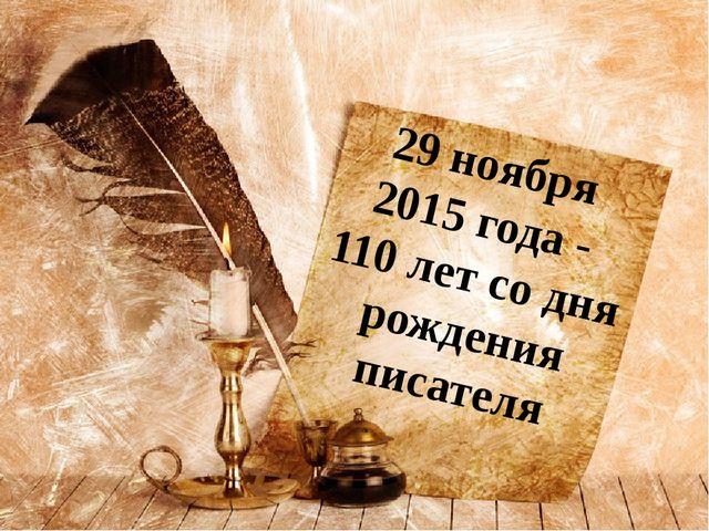 29 ноября 2015 года - 110 лет со дня рождения писателя