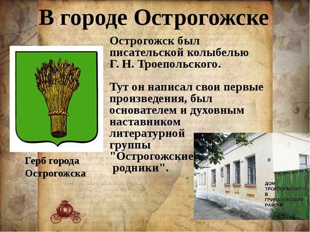 В городе Острогожске Герб города Острогожска Острогожск был писательской колы...