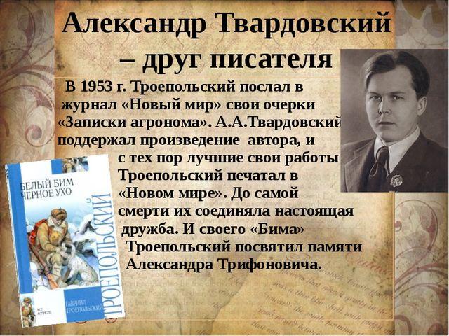 Александр Твардовский – друг писателя В 1953 г. Троепольский послал в журнал...