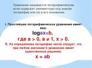 I. Простейшее логарифмическое уравнение имеет вид: logаx=b, где а > 0, а ≠ 1,