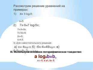 III. Используем основное логарифмическое тождество: a logab=b, а > 0, а ≠1, b