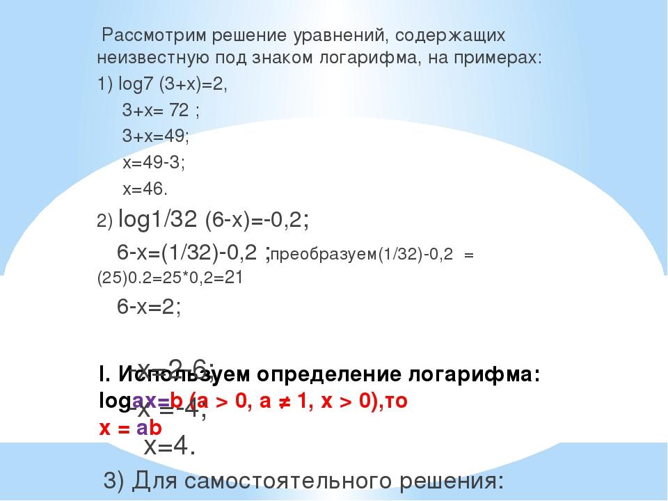 I. Используем определение логарифма: logаx=b (а > 0, а ≠ 1, х > 0),то x = ab...