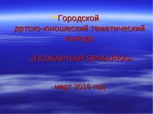 Городской детско-юношеский тематический конкурс «ПОЖАРНАЯ ЯРМАРКА» март 2016