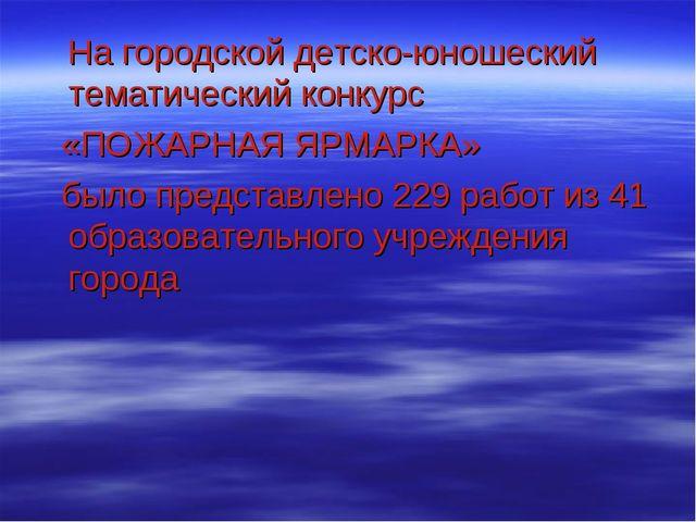На городской детско-юношеский тематический конкурс «ПОЖАРНАЯ ЯРМАРКА» было п...