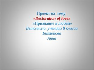 Проект на тему «Declaration of love» «Признание в любви» Выполнила ученица 8
