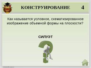 КОНСТРУИРОВАНИЕ 4 СИЛУЭТ Как называется условное, схематизированное изображен