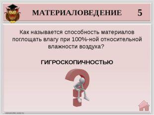 МАТЕРИАЛОВЕДЕНИЕ 5 ГИГРОСКОПИЧНОСТЬЮ Как называется способность материалов по