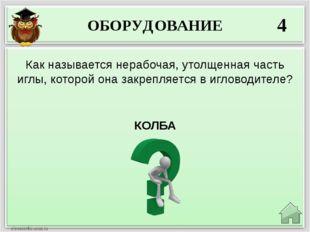 ОБОРУДОВАНИЕ 4 КОЛБА Как называется нерабочая, утолщенная часть иглы, которой